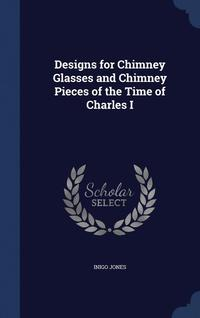 bokomslag Designs for Chimney Glasses and Chimney Pieces of the Time of Charles I