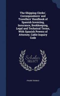 bokomslag The Shipping Clerks', Correspondents' and Travellers' Handbook of Spanish Invoicing, Insurance, Bookkeeping, Legal and Technical Terms, with Spanish Powers of Attorney, Cable Inquiry Code