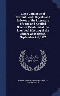 bokomslag Class Catalogue of Current Serial Digests and Indexes of the Literature of Pure and Applied Science Exhibited at the Liverpool Meeting of the Library Association, September 2-6, 1912