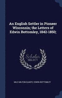 bokomslag An English Settler in Pioneer Wisconsin; The Letters of Edwin Bottomley, 1842-1850;