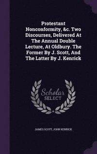 bokomslag Protestant Nonconformity, &;C. Two Discourses, Delivered at the Annual Double Lecture, at Oldbury. the Former by J. Scott, and the Latter by J. Kenrick