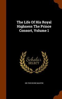 bokomslag The Life of His Royal Highness the Prince Consort, Volume 1