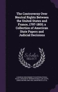 bokomslag The Controversy Over Neutral Rights Between the United States and France, 1797-1800; A Collection of American State Papers and Judicial Decisions