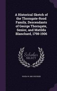 bokomslag A Historical Sketch of the Thorngate-Rood Family, Descendants of George Thorngate, Senior, and Matilda Blanchard, 1798-1906