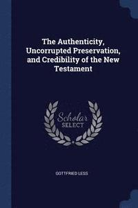 bokomslag The Authenticity, Uncorrupted Preservation, and Credibility of the New Testament