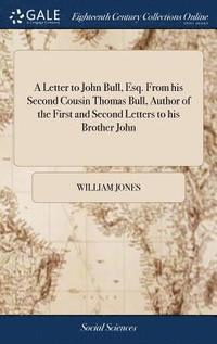 bokomslag A Letter to John Bull, Esq. from His Second Cousin Thomas Bull, Author of the First and Second Letters to His Brother John