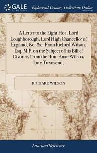 bokomslag A Letter to the Right Hon. Lord Loughborough, Lord High Chancellor of England, &;c. &;c. from Richard Wilson, Esq. M.P. on the Subject of His Bill of Divorce, from the Hon. Anne Wilson, Late Townsend,