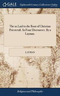 bokomslag The Ax Laid to the Root of Christian Priestcraft. in Four Discourses. by a Layman.