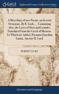 bokomslag A Miscellany of New Poems, on Several Occasions. by R. Luck, ... Containing Also, the Loves of Hero and Leander, Translated from the Greek of Mus us. to Which Are Added, Poemata Qu dam Latina.