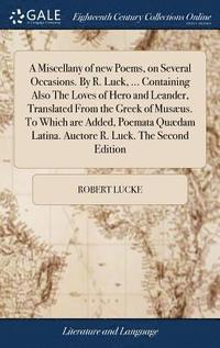 bokomslag A Miscellany of New Poems, on Several Occasions. by R. Luck, ... Containing Also the Loves of Hero and Leander, Translated from the Greek of Mus us. to Which Are Added, Poemata Qu dam Latina. Auctore