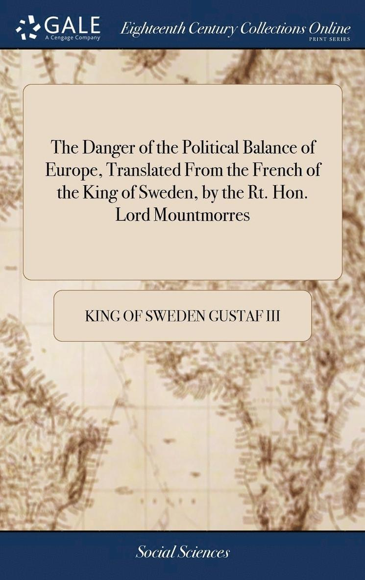 The Danger Of The Political Balance Of Europe, Translated From The French Of The King Of Sweden, By The Rt. Hon. Lord Mountmorres 1