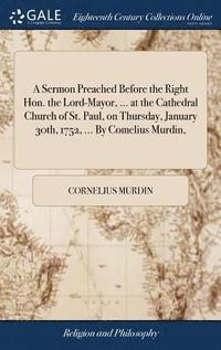 bokomslag A Sermon Preached Before the Right Hon. the Lord-Mayor, ... at the Cathedral Church of St. Paul, on Thursday, January 30th, 1752, ... by Comelius Murdin,