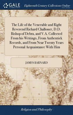 The Life of the Venerable and Right Reverend Richard Challoner, D.D. Bishop of Debra, and V.A. Collected from His Writings, from Authentick Records, and from Near Twenty Years Personal Acquaintance 1