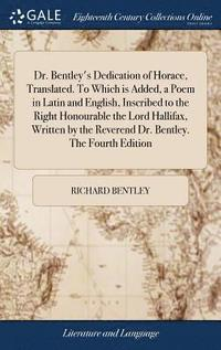 bokomslag Dr. Bentley's Dedication of Horace, Translated. to Which Is Added, a Poem in Latin and English, Inscribed to the Right Honourable the Lord Hallifax, Written by the Reverend Dr. Bentley. the Fourth