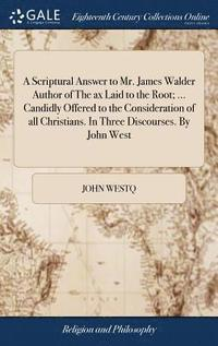 bokomslag A Scriptural Answer to Mr. James Walder Author of the Ax Laid to the Root; ... Candidly Offered to the Consideration of All Christians. in Three Discourses. by John West