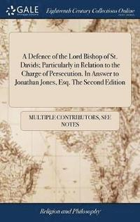 bokomslag A Defence of the Lord Bishop of St. Davids; Particularly in Relation to the Charge of Persecution. in Answer to Jonathan Jones, Esq. the Second Edition
