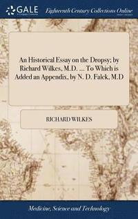 bokomslag An Historical Essay on the Dropsy; By Richard Wilkes, M.D. ... to Which Is Added an Appendix, by N. D. Falck, M.D