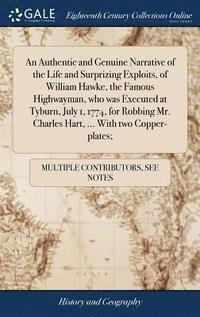 bokomslag An Authentic and Genuine Narrative of the Life and Surprizing Exploits, of William Hawke, the Famous Highwayman, Who Was Executed at Tyburn, July 1, 1774, for Robbing Mr. Charles Hart, ... with Two