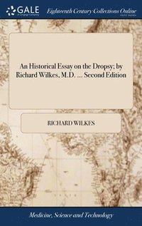 bokomslag An Historical Essay On The Dropsy; By Richard Wilkes, M.D. ... Second Edition