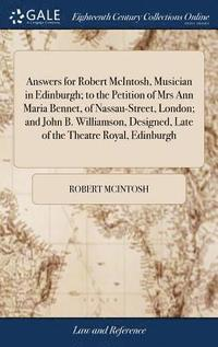 bokomslag Answers for Robert McIntosh, Musician in Edinburgh; To the Petition of Mrs Ann Maria Bennet, of Nassau-Street, London; And John B. Williamson, Designed, Late of the Theatre Royal, Edinburgh
