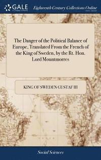 bokomslag The Danger of the Political Balance of Europe, Translated from the French of the King of Sweden, by the Rt. Hon. Lord Mountmorres
