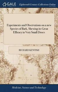 bokomslag Experiments and Observations on a New Species of Bark, Shewing Its Great Efficacy in Very Small Doses