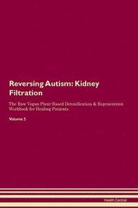 bokomslag Reversing Autism: Kidney Filtration The Raw Vegan Plant-Based Detoxification & Regeneration Workbook for Healing Patients. Volume 5