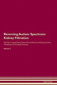 bokomslag Reversing Autism Spectrum: Kidney Filtration The Raw Vegan Plant-Based Detoxification & Regeneration Workbook for Healing Patients. Volume 5