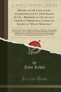 bokomslag Report of the Case of the Commonwealth vs. John Kehoe Et Al., Members of the Ancient Order of Hibernians, Commonly Known as Molly Maguires