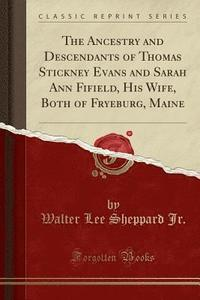 bokomslag The Ancestry and Descendants of Thomas Stickney Evans and Sarah Ann Fifield, His Wife, Both of Fryeburg, Maine (Classic Reprint)