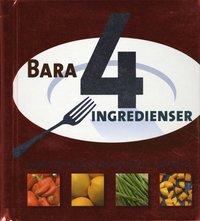 bokomslag Bara 4 ingredienser : snabba och enkla recept med bara 4 ingredienser