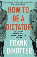 bokomslag How to Be a Dictator: The Cult of Personality in the Twentieth Century