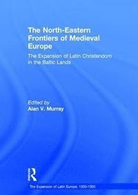 bokomslag The North-Eastern Frontiers of Medieval Europe