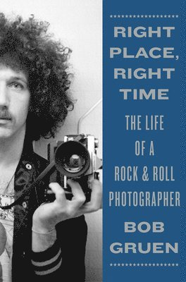 bokomslag Right Place, Right Time: The Life of a Rock & Roll Photographer