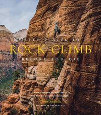 bokomslag Fifty Places to Rock Climb Before You Die: Rock Climbing Experts Share the World's Greatest Destinations