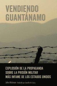 bokomslag Vendiendo Guantanamo; Explosion de la propaganda sobre la prision militar mas infame de los Estados Unidos