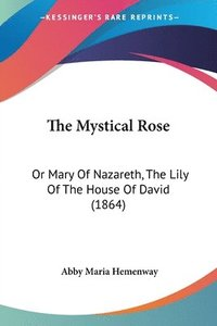 bokomslag The Mystical Rose: Or Mary Of Nazareth, The Lily Of The House Of David (1864)