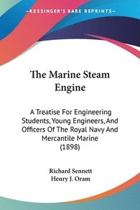 bokomslag The Marine Steam Engine: A Treatise for Engineering Students, Young Engineers, and Officers of the Royal Navy and Mercantile Marine (1898)