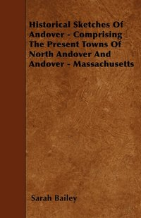 bokomslag Historical Sketches Of Andover - Comprising The Present Towns Of North Andover And Andover - Massachusetts