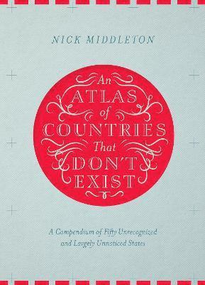 bokomslag Atlas of countries that dont exist - a compendium of fifty unrecognized and