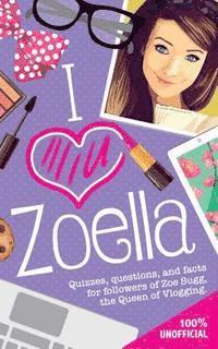 bokomslag I Love Zoella: Quizzes, Questions, and Facts for Followers of Zoe Sugg, the Queen of Vlogging