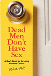 bokomslag Dead Men Don't Have Sex: A Guy's Guide to Surviving Prostrate Cancer