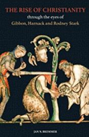 bokomslag The Rise of Christianity through the eyes of Gibbon, Harnack and Rodney Stark