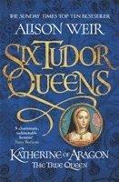 bokomslag Six Tudor Queens: Katherine of Aragon, The True Queen