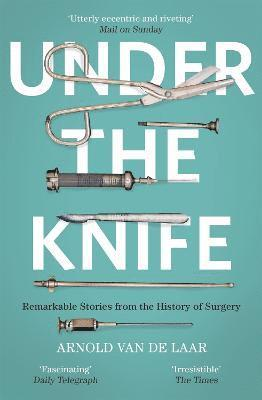 bokomslag Under the Knife: A History of Surgery in 28 Remarkable Operations