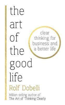 bokomslag The Art of the Good Life: Clear Thinking for Business and a Better Life