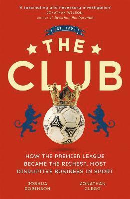 bokomslag The Club: How the Premier League Became the Richest, Most Disruptive Business in Sport