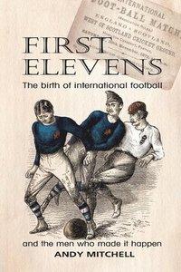 bokomslag First Elevens: the birth of international football