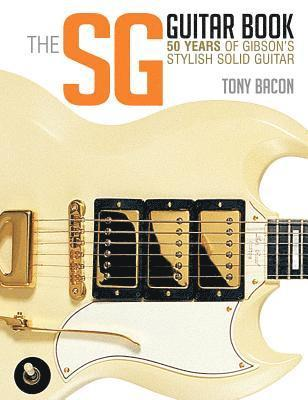 bokomslag Bacon Tony the Sg Guitar Book 50 Years of Gibson Bam Bk: 50 Years of Gibson's Stylish Solid Guitar
