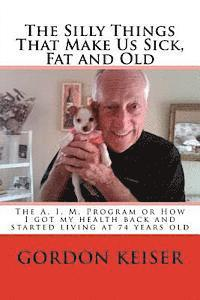 bokomslag The Silly Things That Make Us Sick, Fat and Old: The A. I. M. Program or How I got my health back and started living again at 74 years old